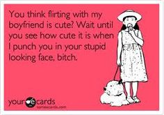 Flirting with my Boyfriend-- don't have this problem, thank god, but this is something that I would think! Ha