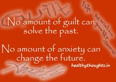 thought for the day-No amount of guilt can solve the past-No amount of anxiety can change the future-Quotes