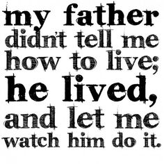 my life exactly, and because of this I learned exactly how to live life the right way. I couldn't ask for a better man in my life than my dad.