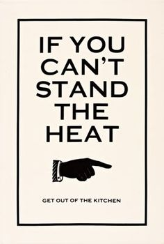 if you can't stand the heat, get out of the kitchen