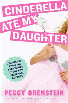 Cinderella Ate My Daughter: Dispatches from the Frontlines fo the New Girlie-Girl Culture, by Peggy Orsenstein