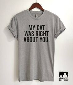 My Cat Was Right About You T-Shirt Ladies Unisex Cute Cat