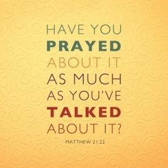 """Stop talking and complaining...pray! Mathew 21:22 """"If you believe, you will receive whatever you ask for in prayer""""."""