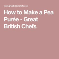 How to Make a Pea Purée - Great British Chefs