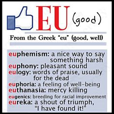 """The word root """"eu"""" means 'good.'  euphemism - ! an indirect way of saying something important, using simple trivial phrase to substitute something more profound or emotive"""