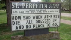 Wish I had the guts to put this on our church's sidewalk sign. Probably offensive to atheists.