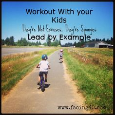 Workout with your kids. They're not excuses. They're sponges. Lead by example!