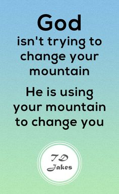 God isn't trying to change your mountain. He is using your mountain to change you. Healing Bible Verses, Bible Verses About Strength, Encouraging Bible Verses, Bible Encouragement, Scripture Quotes, Scriptures, Christian Motivational Quotes, Inspirational Words Of Wisdom, Words Of Wisdom Quotes