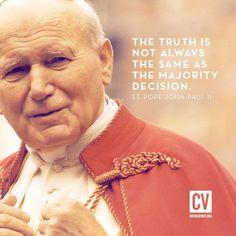The truth is not always the same as the majority decision. ~ Pope St. John Paul II