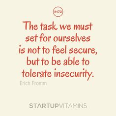 """The task we must set for ourselves is not to feel secure, but to be able to tolerate insecurity."" Erich Fromm"