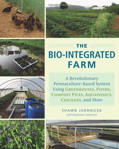 The Bio-Integrated Farm: A Revolutionary Permaculture-Based System Using Greenhouses, Ponds, Compost Piles, Aquaponics, Chickens, and More: Shawn Jadrnicek, Stephanie Jadrnicek: 9781603585880: Amazon.com: Books