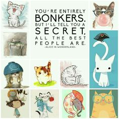 You're entirely bonkers. But I'll tell you a secret. All the best people are - Alice in Wonderland