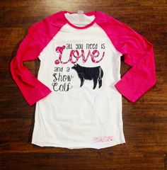 """""""All You Need is Love and a Show Calf"""" our BEST SELLING shirt for fall 2014. $30, buy yours here: http://www.stockshowsweethearts.com/all-you-need-is-love-and-a-show-calf-shirt/"""