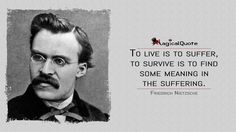 #FriedrichNietzsche: To live is to suffer, to survive is to find some meaning in the suffering.  More on: http://www.magicalquote.com/authorname/friedrich-nietzsche/