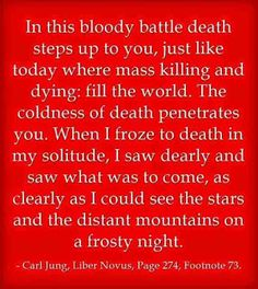 In this bloody battle death steps up to you, just like today where mass killing and dying: fill the world. The coldness of death penetrates you. When I froze to death in my solitude, I saw dearly and saw what was to come, as clearly as I could see the stars and the distant mountains on a frosty night. ~Carl Jung, Liber Novus, Page 274, Footnote 73.