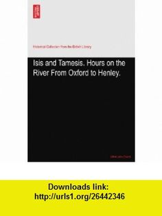 Isis and Tamesis. Hours on the River From Oxford to Henley. Alfred John Church ,   ,  , ASIN: B003MPA7FS , tutorials , pdf , ebook , torrent , downloads , rapidshare , filesonic , hotfile , megaupload , fileserve