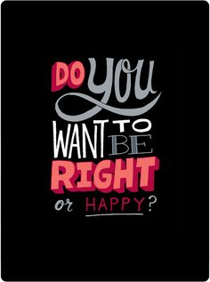 15 things to give up if you want to be happy: 1) the need to be right, the need to get confirmation, the idea of that being right and winning an argument is important. It's not. It doesn't mean anything. What do you get if you are right? The questionable honor of being right.