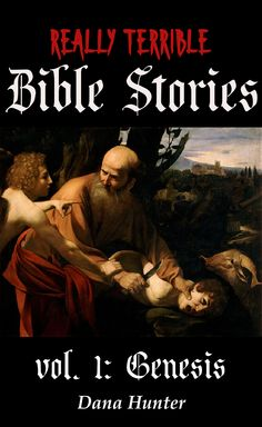 Image is a painting of Abraham, holding a knife to a screaming Isaac's throat, looking incomprehendingly at the cherub that's trying to get his attention. Above is the title Really Terrible Bible Stories. Below is vol. I Genesis, Dana Hunter.
