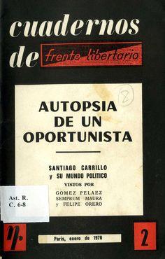 Gómez Peláez, Fernando (1915-1995) Autopsia de un oportunista : Santiago Carrillo y su mundo político / [vistos por Gómez Peláez, Semprum Maura y Felipe Orero]. – Paris : [Frente Libertario], 1976. 66 p. ; 22 cm. – (Cuadernos de Frente Libertario ; 2).