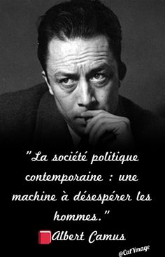 """""""La société politique contemporaine : une machine à désespérer les hommes."""" Albert Camus"""