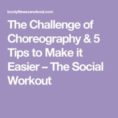 The Challenge of Choreography & 5 Tips to Make it Easier – The Social Workout