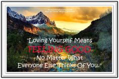Loving yourself means FEELING GOOD no matter what everyone else thinks of you. *Abraham-Hicks Quotes