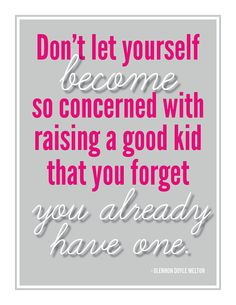 """Don't let yourself become so concerned with raising a good kid that you forget you already have one.""  -Glennon Doyle Melton"