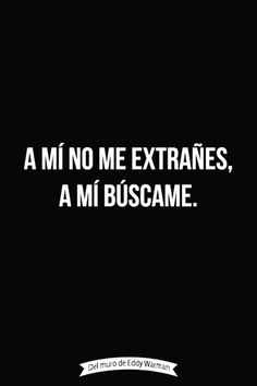 A mi no me extrañes. A mi búscame! I'm very random but with good intentions. Favorite Quotes, Best Quotes, Love Quotes, Funny Quotes, Inspirational Quotes, Wisdom Quotes, More Than Words, Some Words, Ex Amor