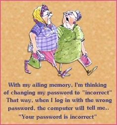 """With my ailing memory, I'm thinking of changing my password to """"incorrect"""" That way, when I log in with the wrong password, the computer will tellme. """" Your password is incorrect"""" Sick, Good Passwords, Aging Humor, Senior Humor, Funny Jokes, Hilarious, It's Funny, Funny Sarcasm, Silly Jokes"""