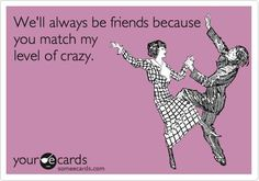 This is so true of my friends and I… we laugh at how close we are to insanity. Melba and Stephanie