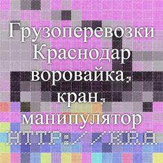 Грузоперевозки Краснодар - воровайка, кран, манипулятор http://krasnodar.kran.tel/