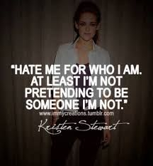 hate me for who I am, at least I'm not pretending to be someone I'm not. Kristian Stewart