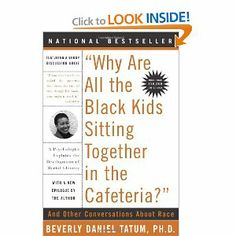 Why Are All the Black Kids Sitting Together in the Cafeteria: And Other Conversations About Race : Beverly Daniel Tatum | African Americans -- Race Identity;   Whites -- Race Identity;   African American Children -- Psychology.  African American Youth -- Psychology;   Whites -- Psychology;   Race Awareness in Adolescence;   United States -- Race Relations | 305.8 Tat