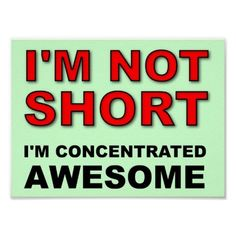 Shop I'm Not Short I'm Concentrated Awesome Funny Poster created by FunnyBusiness. Short Mottos, Short Quotes, New Quotes, Happy Quotes, Quotes To Live By, Life Quotes, Funny Quotes, Inspirational Quotes, Motivational Quotes