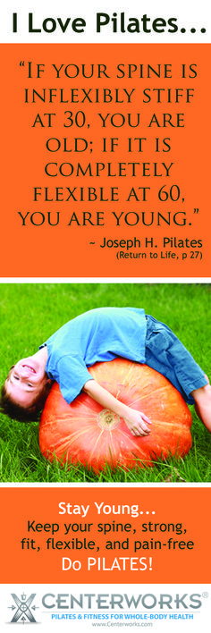 """Pilates Quotes: """"If your spine is inflexibly stiff at 30, you are old; if it is completely flexible at 60, you are young.""""  ~ Joseph H. Pilates"""