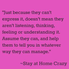 """Just because they can't express it, doesn't mean they aren't listening, thinking, feeling, or understanding it. Assume they can, and help them to tell you in whatever way they can manage."" -Stay at Home Crazy. It's hard having a kid who can't tell you what they're thinking/feeling/living through, but have faith in their awareness, & keep trying to understand!"
