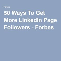 50 Ways To Get More LinkedIn Page Followers - Forbes