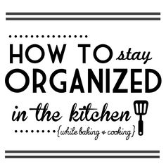 Great Tips on How to Stay Organized in the Kitchen While Baking and Cooking