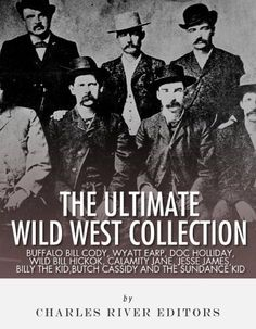 The Ultimate Wild West Collection: Buffalo Bill Cody, Wyatt Earp, Doc Holliday, Wild Bill Hickok, Calamity Jane, Jesse James, Billy the…