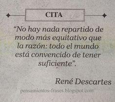 ... No hay nada repartido de modo más equitativo que la razón: todo el mundo está convencido de tener suficiente. René Descartes.