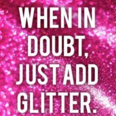 When in doubt- add GLITTER!!