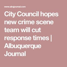 City Council hopes new crime scene team will cut response times | Albuquerque Journal