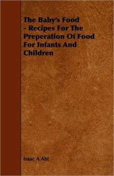The Baby's Food - Recipes For The Preperation Of Food For Infants And Children