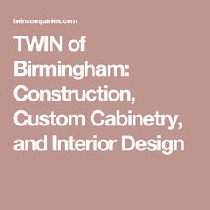 TWIN of Birmingham: Construction, Custom Cabinetry, and Interior Design