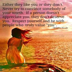 """Either they like you or they don't. Never try to convince somebody of your worth. If a person doesn't appreciate you, they don't deserve you. Respect yourself and be with people who truly value """"yo..."""