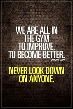 We are all in the gym to improve. To become better. Never look down on anyone.  This is so important. To remember that every single one of us in the gym is there to improve and to become better. Never look down on anyone. Be humble. Be helpful. Be positive. www.gymquotes.co #gymlife #fitnesslife #gymmotivation #fitnessmotivation #gymquotes Bikini Body Motivation, Workout Motivation, Training Motivation, Workout Humor, Fitness Motivation Quotes, Health Motivation, Fitness Goals, Weight Loss Motivation, Fitness Diet