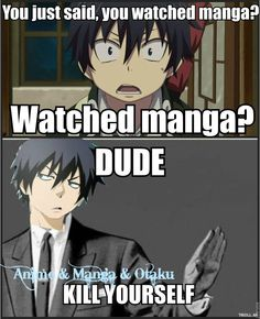I watch manga and read anime. Not gonna lie, I say that a lot just to annoy other otakus~ xD