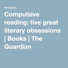 Compulsive reading: five great literary obsessions | Books | The Guardian
