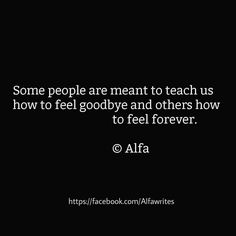 Some people are meant to teach us how to feel goodbye and others how to feel forever.