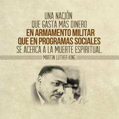 Una nación que gasta mas dinero en armamento militar que en programas sociales se acerca a la muerte espiritual. - Martin Luther King